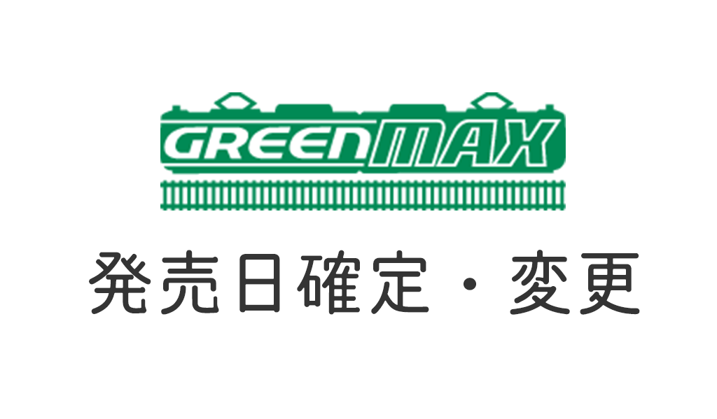 GREENMAX グリーンマックス 発売日確定変更
